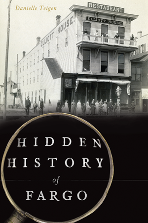 Hidden History of Fargo by Danielle Teigen | The History