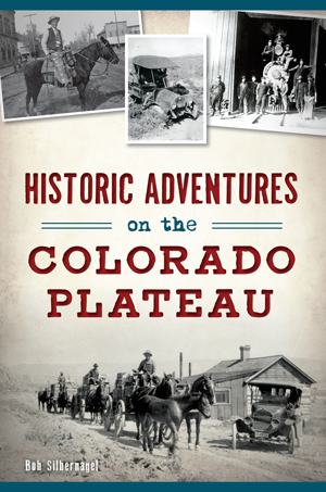 Historic Adventures On The Colorado Plateau By Bob Silbernagel The